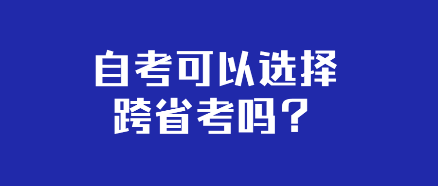 <strong>自考可以选择跨省考吗?</strong>