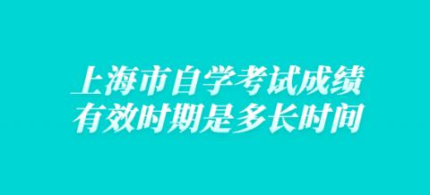 上海市自学考试成绩有效时期是多长时间